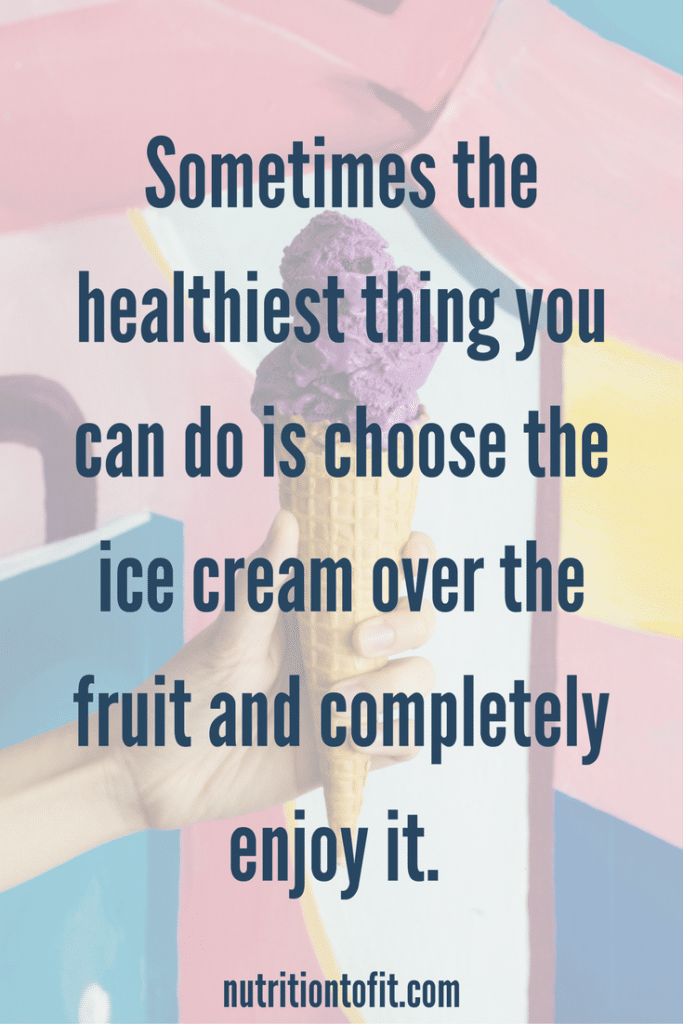 Sometimes the healthiest thing you can do is choose the ice cream over the fruit and completely enjoy it.