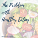 The Problem with Healthy Eating