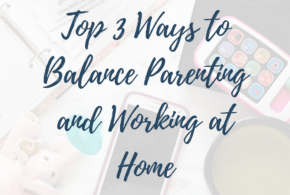 Top 3 Ways to Balance Parenting and Working at Home